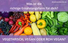 Vegetarisch, vegan oder Roh Vegan - was ist die richtige Ernährungsform für dich?